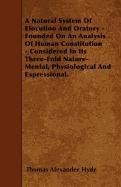 Read Online A Natural System Of Elocution And Oratory - Founded On An Analysis Of Human Constitution - Considered In Its Three-Fold Nature-Mental, Physiological And Expressional. ebook