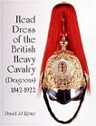Head Dress of the British Heavy Cavalry (Dragoons): 1842-1934 (Schiffer Military History)
