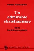 Un admirable christianisme : relire les Actes des apôtres, Marguerat, Daniel