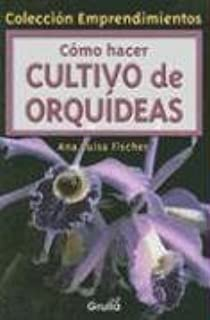 Como hacer Cultivo De Orquideas / Cultivating Orchids (Coleccion Emprendimientos) (Spanish Edition)