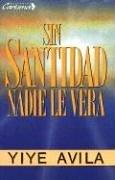 Sin Santidad Nadie Le Vera [Avila Jesus - Yiye Avila] (Tapa Blanda)