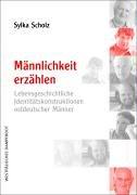 Männlichkeit erzählen: Lebensgeschichtliche Identitätskonstruktionen ostdeutscher Männer