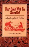 Don't Squat With Yer Spurs On! A Cowboy's Guide to Life