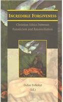 Incredible Forgiveness Christian Ethics between Fanaticism and Reconciliation