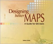 Designing Better Maps Publisher: Esri Press (Designing Better Maps A Guide For Gis Users)