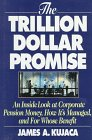 The Trillion Dollar Promise : An Inside Look at Corporate Pension Money and the People Who Manage It, Kujaca, James A., 0786308575