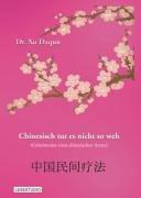 Chinesisch tut es nicht so weh. Geheimnisse eines chinesischen Arztes