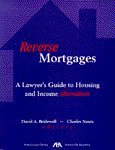 Reverse Mortgages : A Lawyer's Guide to Housing and Income Alternatives, Bridewell, David A. and Nauts, Charles, 1570734062