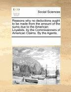 Reasons why no deductions ought to be made from the amount of the sums due to the American Loyalists, by the Commissioners of American Claims. By the Agents. pdf epub