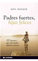 Padres fuertes, hijas felices / Strong Fathers, Strong Daughters: 10 secretos que todo padre deberia conocer / 10 Secrets That Every Father Should Know (Spanish Edition)