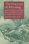 The Fracture of Meaning : Japan's Synthesis of China from the Eighth Through the Eighteenth Centuries, Pollack, David, 0691066787