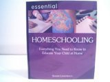 Essential Homeschooling Everything You Need to Educate Your Child at Home