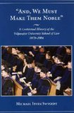 And, We Must Make Them Noble : A Contextual History of the Valparaiso University School of Law, 1879-2004, Swygert, Michael, 1594600414