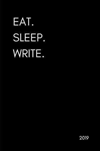 Eat. Sleep. Write 2019: Writer's and Author's Daily, Weekly and Monthly Agenda Planner, Appointment Book and Goal Planner