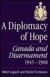A Diplomacy of Hope : Canada and Disarmament, 1945-1988, Legault, Albert and Fortmann, Michel, 0773509550