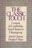 The Classic Touch : Lessons in Leadership from Homer to Hemingway, Clemens, John K. and Mayer, Douglas F., 0870949039