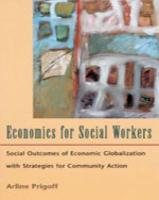 Economics for Social Workers: Social Outcomes of Economic Globalization with Strategies for Community Action (Internatio