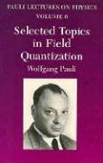Selected Topics In Field Quantization  Volume 6 Of Pauli Lectures On Physics  Vol 6  Pauli Lectures On Physics Volume 6