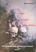 Die Expeditionen des Werner Freund/Jäger - Krieger - Kannibalen