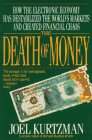Death of Money : How the Electronic Economy Has Destabilized the World's Markets and Created..., Kurtzman, Joel, 0316507377