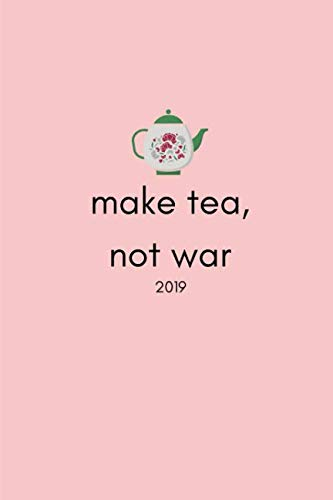 Tea Drinker Drinks - Make Tea Not War 2019: 12 Month Week To View Diary For The Year ( Weekly Calendar Agenda Planner With Positive Quote)