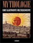 Illustrierte Weltgeschichte der Mythologie. Ein Überblick über die sechs großen Kulturkreise und ihre mythologischen Vorstellungen