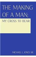 Read Online The Making of a Man: My Cross to Bear ebook