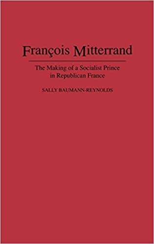 Francois Mitterrand: The Making of a Socialist Prince in Republican France
