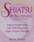 Shiatsu for Beginners: A Step-by-Step Guide: Achieve Overall Health and Well-Being with Finger-Pressure Massage