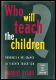 Who Will Teach the Children? : Progress and Resistance in Teacher Education, Tyson, Harriet, 155542600X