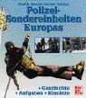 Polizei-Sondereinheiten Europas: Geschichte - Aufgaben - Einsätze