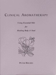(Clinical Aromatherapy: Using Essential Oils for Healing Body & Soul )