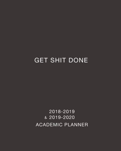 Get Shit Done Academic Planner 2018-2019 and 2019-2020: Daily, Weekly and Monthly Calendar and Planner Academic Year August 2018 - July 2020