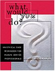 What Would You Do? : An Ethical Case Workbook for Human Service Professionals, Kenyon, Patricia, 0534349382