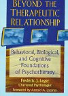 Beyond the Therapeutic Relationship : Behavioral, Biological, and Cognitive Foundations of Psychotherapy, Leger, Frederic J., 0789002922