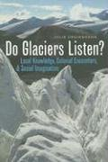 Do Glaciers Listen?: Local Knowledge, Colonial Encounters, And Social Imagination (Brenda and David McLean Canadian Stud