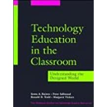 Technology Education in the Classroom: Understanding the Designed World (Jossey-Bass Education)