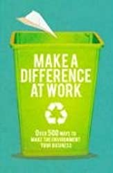 Make a Difference at Work: Over 500 Ways to Make the Environment Your Business