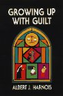 Growing up with Guilt, Albert J. Harnois, 0965335607