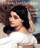 Frederic, Lord Leighton: Eminent Victorian Artist