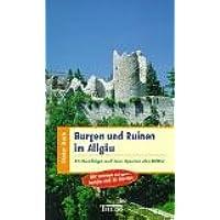 Burgen und Ruinen im Allgäu: 33 Ausflüge auf den Spuren der Ritter. Mit Infoteil Burgenkunde