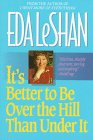 It's Better to Be over the Hill Than under It, Eda J. LeShan, 1557042519