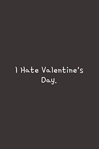 I Hate Valentine's Day: Valentines Day Gift. Lined Notebook