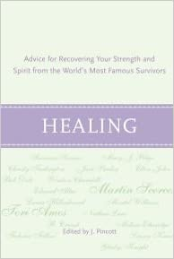 Healing: Advice for Recovering Your Inner Strength and Spirit from the Worlds Most Famous Survivors