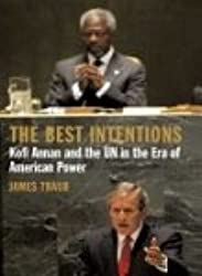 The Best Intentions - Kofi Annan and the UN in the Era of American Power