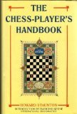 Chess-player's Handbook, The: A Popular and Scientific Introduction to the Game of Chess, Exemplified in Games Actually Played by the Greatest Masters, ... of Original and Remarkable Positions
