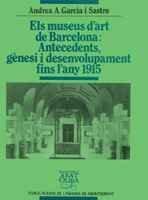 Els museus d'art de Barcelona: Antecedents, gènesi i desenvolupament fins l'any 1915 (Biblioteca Abat Oliba) Andrea A. Garcia i Sastre