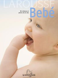 Larousse bebe / Larousse Baby: Del embarazo al primer ano de vida / From Pregnancy Through the First Year of Life (Larousse Referencia General / Larousse General Reference) (Spanish Edition)