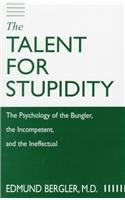 The Talent for Stupidity: The Psychology of the Bungler, the Incompetent, and the Ineffectual