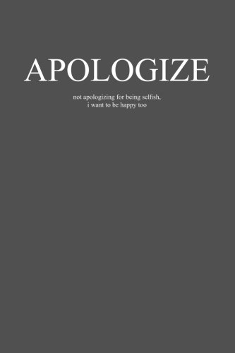 Apologize: not apologizing for being selfish, i want to be happy too